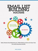 Email List Building Machine:: Build a Massive Email Marketing List...While Making a Proft at the Same Time. Free assets download included - Paul Nagel