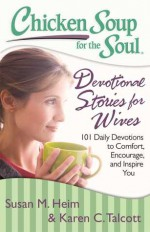 Chicken Soup for the Soul: Devotional Stories for Wives: 101 Daily Devotions to Comfort, Encourage, and Inspire You - Susan M. Heim, Karen C. Talcott