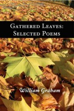 Gathered Leaves: Selected Poems - William Graham