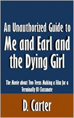 An Unauthorized Guide to Me and Earl and the Dying Girl: The Movie about Two Teens Making a Film for a Terminally Ill Classmate [Article] - D. Carter