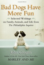 Bad Dogs Have More Fun: Selected Writings on Family, Animals, and Life from The Philadelphia Inquirer - John Grogan