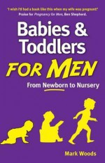 Babies and Toddlers for Men: From Newborn to Nursery - Mark Woods
