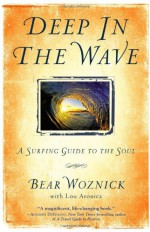 Deep in the Wave: A Surfing Guide to the Soul - Bear Woznick, Lou Aronica