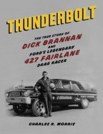 Thunderbolt: The True Story of Dick Brannan and Ford's Legendary 427 Fairlane Drag Racer by Charles R. Morris (2014-04-09) - Charles R. Morris;