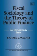Fiscal Sociology and the Theory of Public Finance: An Exploratory Essay - Richard E. Wagner