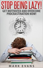 Stop Being Lazy! Get Motivated and Overcome Procrastination Now! - Mark Evans