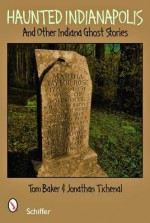 Haunted Indianapolis: And Other Indiana Ghost Stories - Tom Baker, Jonathan Titchenal