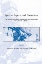Systems, Experts, and Computers: The Systems Approach in Management and Engineering, World War II and After - Agatha C. Hughes, Thomas P. Hughes