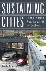 Sustaining Cities: Urban Policies, Practices, and Perceptions - Linda Krause, Alfonso Iracheta, Linda McCarthy