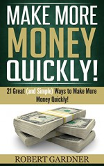 Make More Money Quickly!: 21 Great (and Simple) Ways to Make More Money Quickly! - Robert Gardner