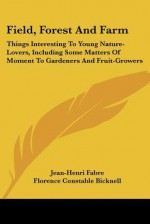 Field, Forest and Farm: Things Interesting to Young Nature-Lovers, Including Some Matters of Moment to Gardeners and Fruit-Growers - Jean-Henri Fabre, Florence Constable Bicknell