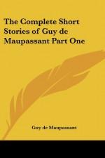 The Complete Short Stories of Guy de Maupassant, Part One - Guy de Maupassant