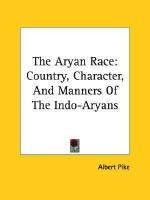 The Aryan Race: Country, Character, and Manners of the Indo-Aryans - Albert Pike