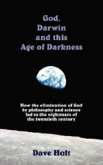 God, Darwin and the Age of Darkness: How the Elimination of God by Philosophy and Science Led to the Nightmare of the Twentieth Century - Dave Holt