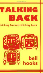 Talking Back: Thinking Feminist, Thinking Black - Bell Hooks