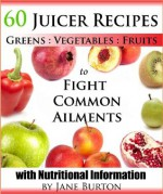 Juicer Recipes: Juicing Recipes Book to Treat Common Health Ailments. 60 Juices for Detox, Immune, Cleanse, Weight Loss and More - Jane Burton