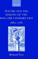 Poetry and the Making of the English Literary Past: 1660-1781 - Richard Terry