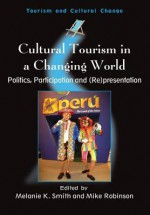 Cultural Tourism in a Changing World: Politics, Participation and (Re)Presentation - Melanie K Smith, Mike Robinson