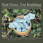 Not Now, I'm Knitting: Sweaters, Shawls, Vests, and Other Patterns in Classic and Contemporary Styles - Barbara Hurd