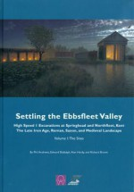 Settling the Ebbsfleet Valley: Ctrl Excavations at Springhead and Northfleet, Kent: The Late Iron Age, Roman, Saxon, and Medieval Landscape, Volume 1: The Sites - Phil Andrews, Alan Hardy