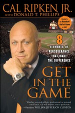 Get in the Game: 8 Elements of Perseverance That Make the Difference - Cal Ripken Jr., Donald T. Phillips