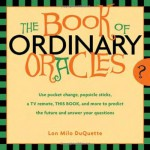 Book Of Ordinary Oracles: Use Pocket Change, Popsicle Sticks, a TV Remote, this Book, and More to Predict the Future and Answer Your Questions - Lon Milo DuQuette