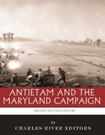 The Greatest Battles in History: Antietam and the Maryland Campaign of 1862 - Charles River Editors
