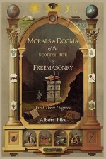 Morals and Dogma of the Ancient and Accepted Scottish Rite of Freemasonry: First Three Degrees - Albert Pike