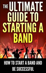 The Ultimate Guide To Starting A Band: How To Start A Band And Be Successful (How to Compose Music, Musician, Music Band, Rock Band) - George Eliot