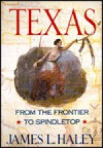 Texas: From the Frontier to Spindletop - James L. Haley