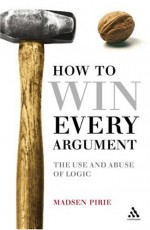 How to Win Every Argument: The Use and Abuse of Logic - Madsen Pirie