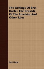 The Writings of Bret Harte: The Crusade of the Excelsior and Other Tales - Bret Harte