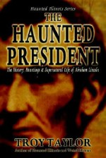 """Haunted President """"The History, Hauntings & Supernatural Life of Abraham Lincoln"""" - Troy Taylor"""