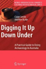 Digging It Up Down Under: A Practical Guide to Doing Archaeology in Australia - Claire Smith, Heather Burke