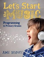 Let's Start the Music: Programming for Primary Grades - Amy Brown