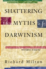 Shattering the Myths of Darwinism - Richard Milton