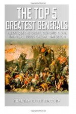 The Top 5 Greatest Generals: Alexander the Great, Hannibal, Julius Caesar, Genghis Khan, and Napoleon Bonaparte - Charles River Editors