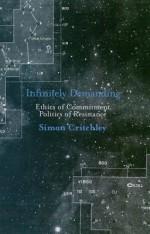 Infinitely Demanding: Ethics of Commitment, Politics of Resistance - Simon Critchley