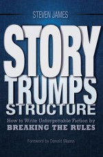 Story Trumps Structure: How to Use Your Writing Instincts to Craft a Memorable, Entertaining Story That Readers Can't Put Down - Steven James