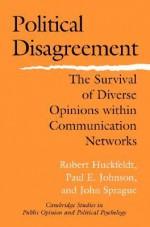 Political Disagreement: The Survival of Diverse Opinions Within Communication Networks - Robert Huckfeldt, Paul E. Johnson, John Sprague