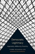 Democratic Legitimacy: Impartiality, Reflexivity, Proximity - Pierre Rosanvallon, Arthur Goldhammer