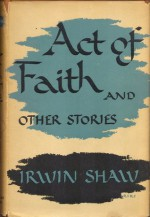 Act Of Faith And Other Stories - Irwin Shaw