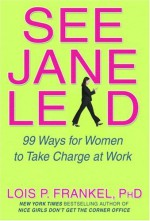 See Jane Lead: 99 Ways for Women to Take Charge at Work - Lois P. Frankel