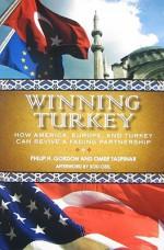 Winning Turkey: How America, Europe, and Turkey Can Revive a Fading Partnership - Philip H. Gordon, Ömer Taşpınar