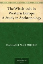 The Witch-cult in Western Europe A Study in Anthropology - Margaret Alice Murray