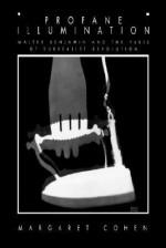 Profane Illumination: Walter Benjamin and the Paris of Surrealist Revolution - Margaret Cohen