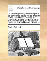 La Buona Figliuola; A Comic Opera: As Performed at the King's Theatre in the Hay-Market. Altered by Giovan Gualberto Bottarelli. the Music by Signor Niccolo Piccini, ... - Carlo Goldoni