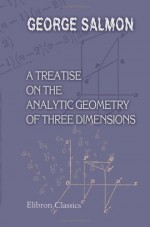 A Treatise On The Analytic Geometry Of Three Dimensions - George Salmon