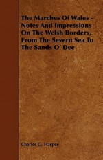 The Marches of Wales - Notes and Impressions on the Welsh Borders, from the Severn Sea to the Sands O' Dee - Charles Harper