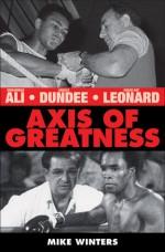 Axis of Greatness: Muhammad Ali, Angelo Dundee, and Sugar Ray Leonard - Mark Winters